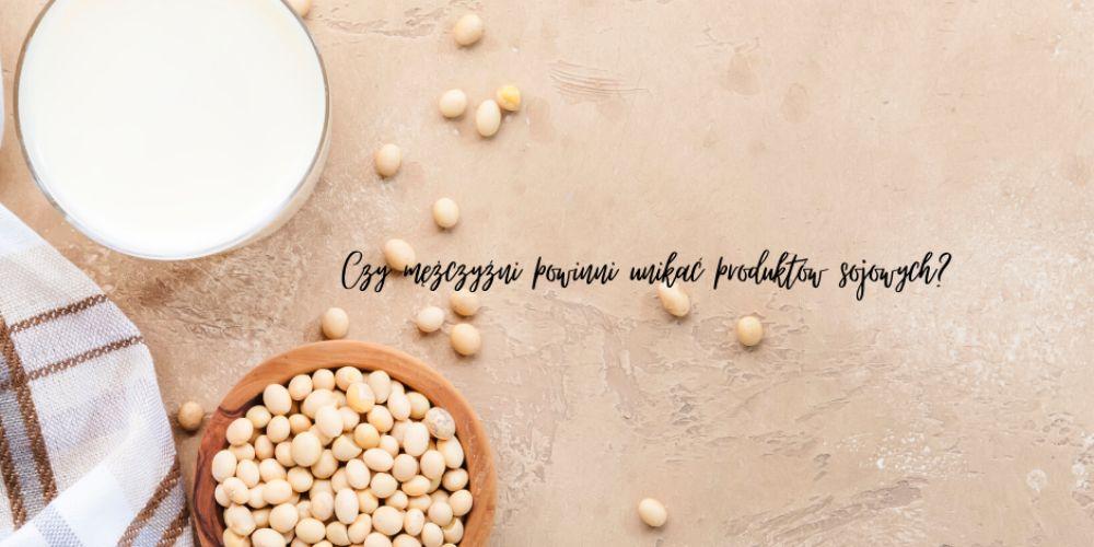 Czy mężczyźni powinni unikać produktów sojowych?