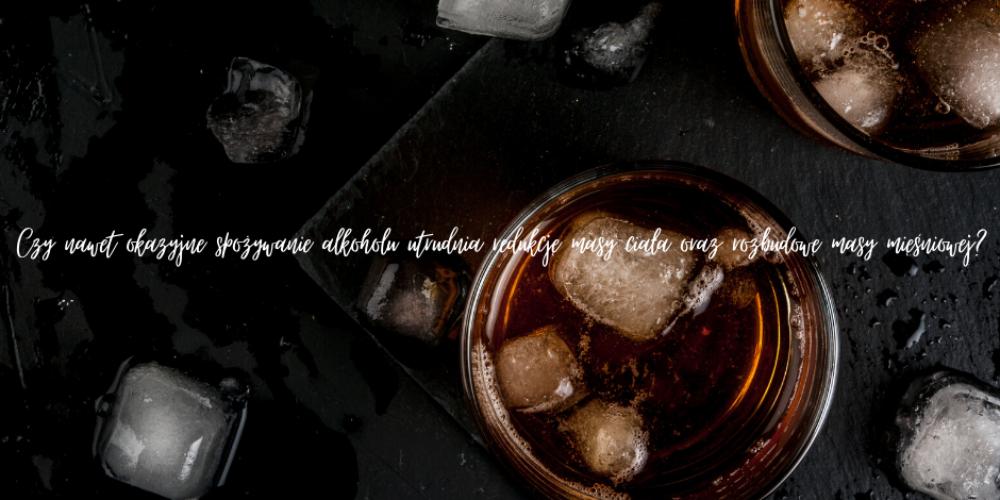 Czy okazyjne spożywanie alkoholu utrudnia redukcję masy ciała oraz rozbudowę masy mięśniowej?